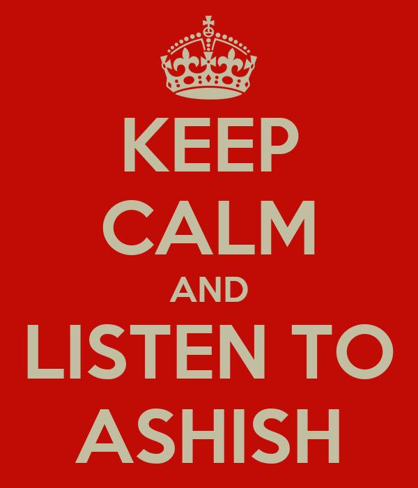 KEEP CALM AND LISTEN TO ASHISH