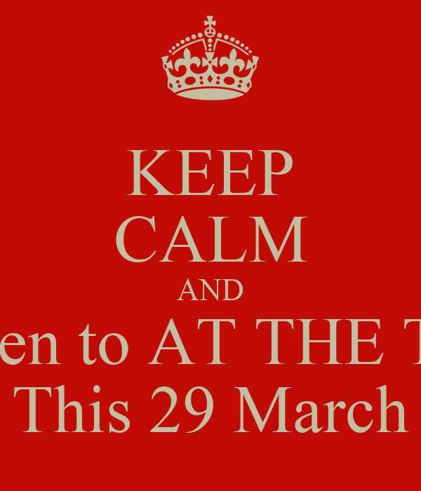 KEEP CALM AND Listen to AT THE TOP This 29 March