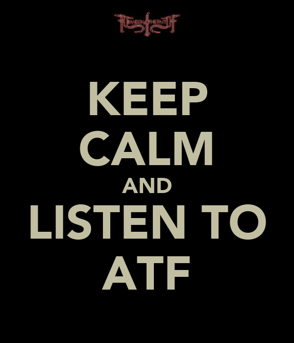 KEEP CALM AND LISTEN TO ATF