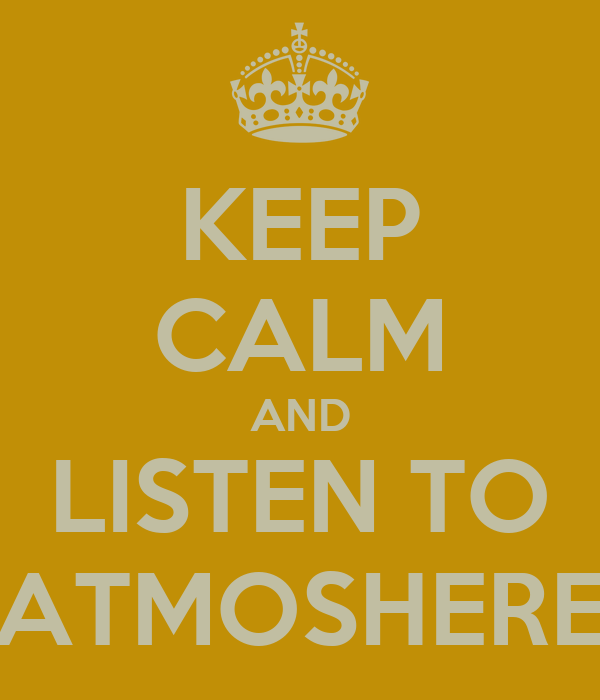 KEEP CALM AND LISTEN TO ATMOSHERE