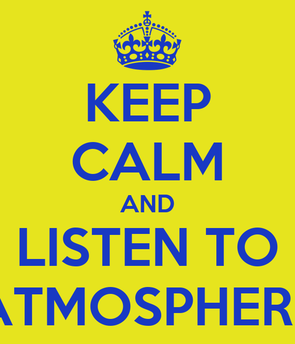 KEEP CALM AND LISTEN TO ATMOSPHERE