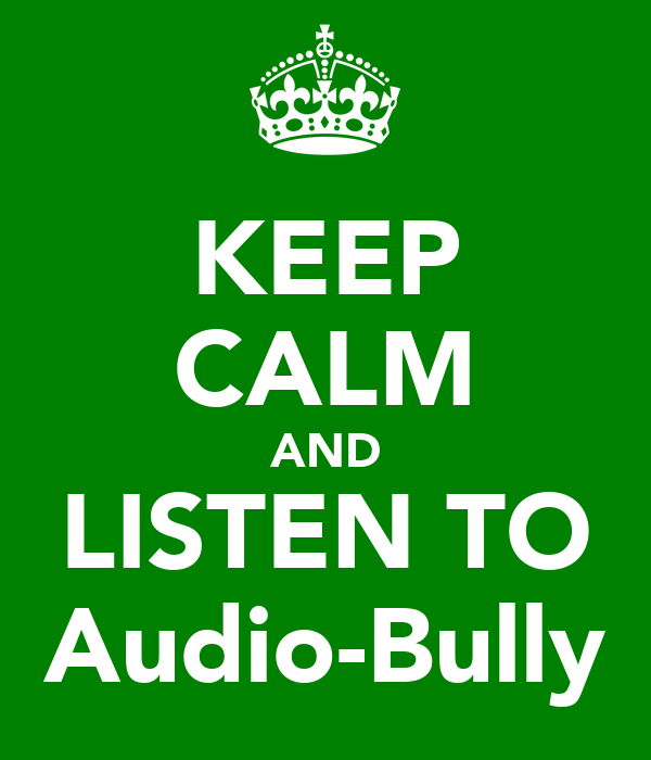 KEEP CALM AND LISTEN TO Audio-Bully