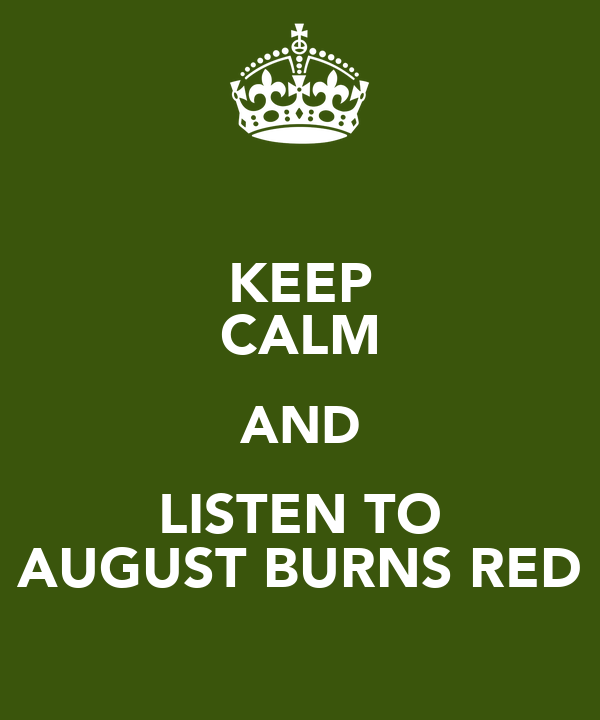 KEEP CALM AND LISTEN TO AUGUST BURNS RED