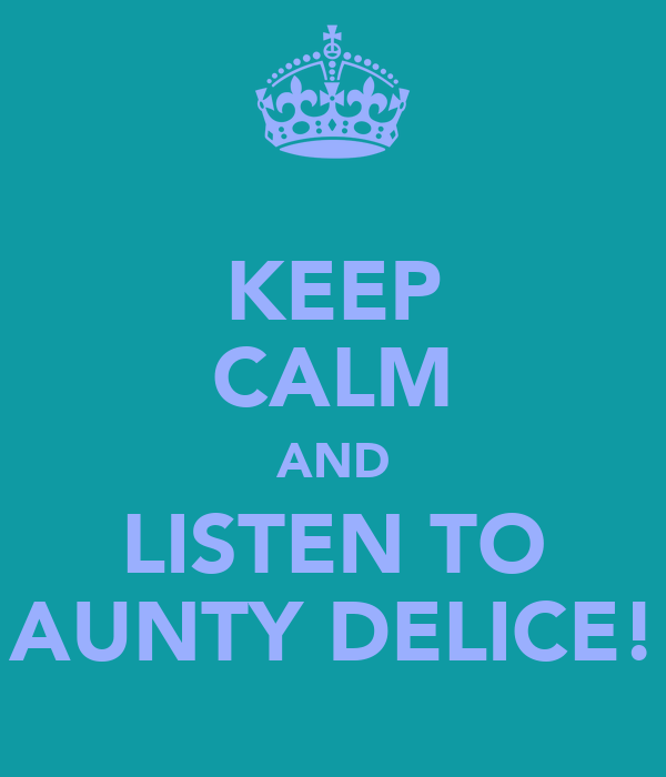 KEEP CALM AND LISTEN TO AUNTY DELICE!