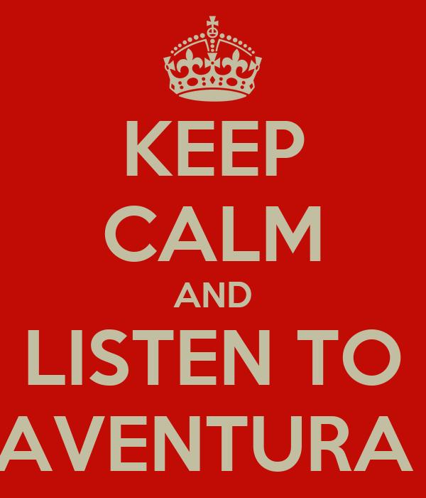 KEEP CALM AND LISTEN TO AVENTURA