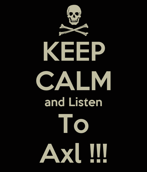 KEEP CALM and Listen To Axl !!!