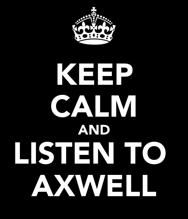 KEEP CALM AND LISTEN TO  AXWELL
