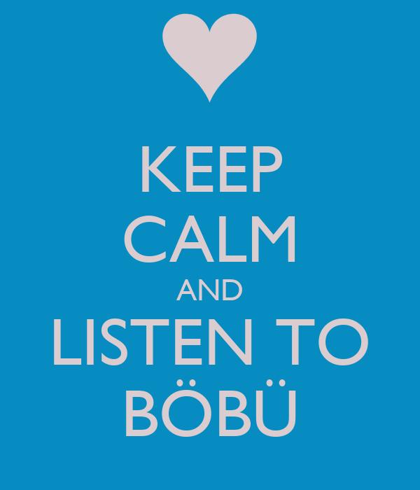 KEEP CALM AND LISTEN TO BÖBÜ