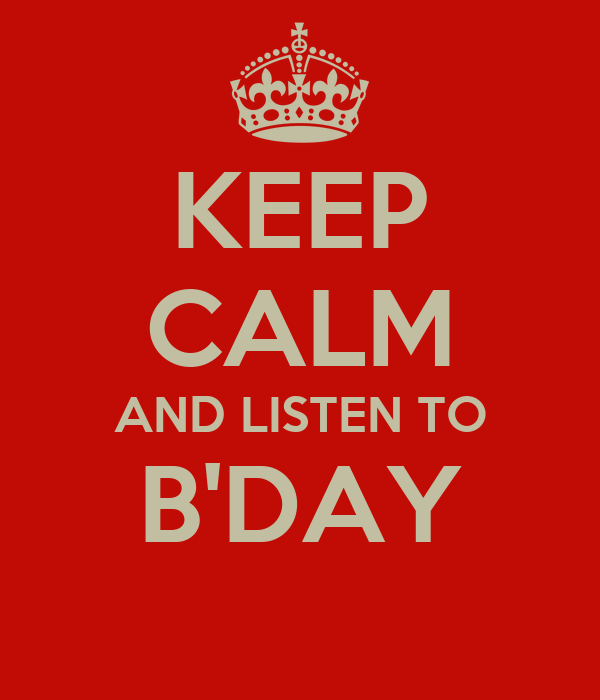 KEEP CALM AND LISTEN TO B'DAY