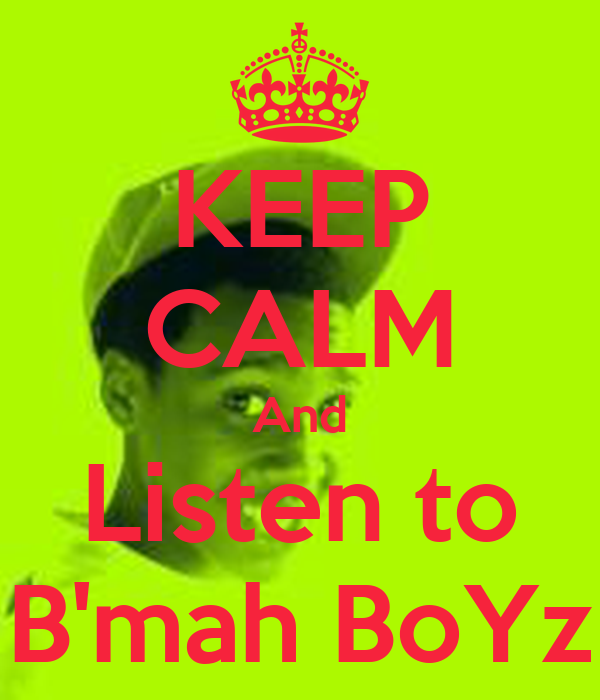 KEEP CALM And Listen to B'mah BoYz