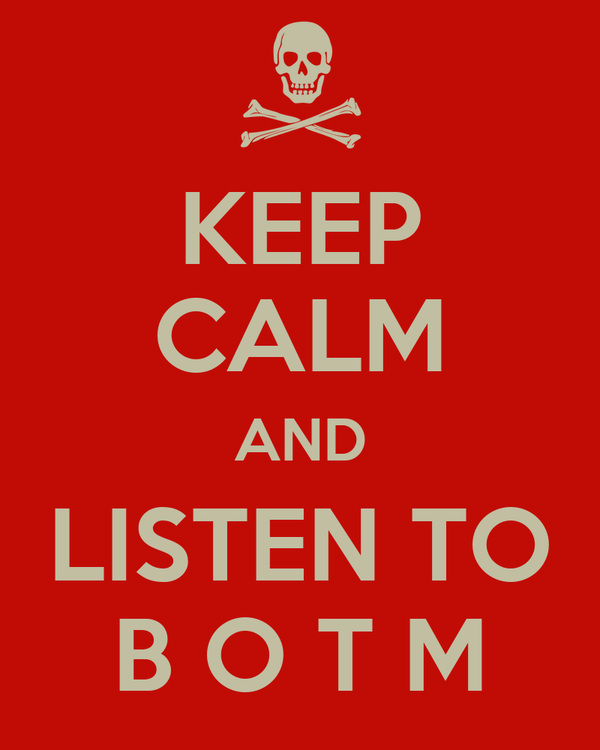 KEEP CALM AND LISTEN TO B O T M