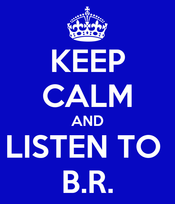 KEEP CALM AND LISTEN TO  B.R.