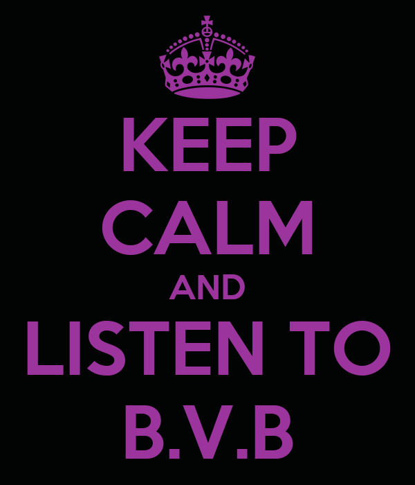 KEEP CALM AND LISTEN TO B.V.B