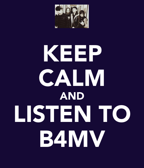 KEEP CALM AND LISTEN TO B4MV