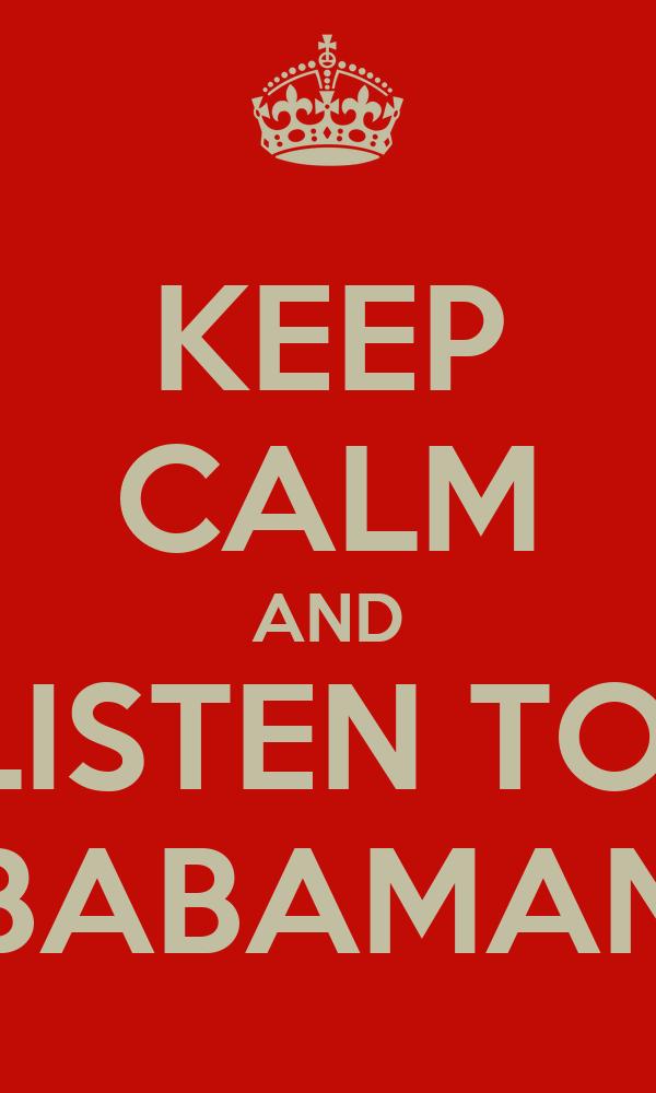 KEEP CALM AND LISTEN TO  BABAMAN