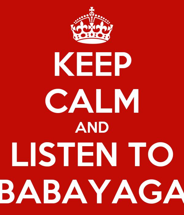 KEEP CALM AND LISTEN TO BABAYAGA