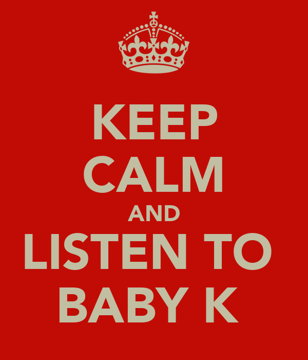 KEEP CALM AND LISTEN TO  BABY K