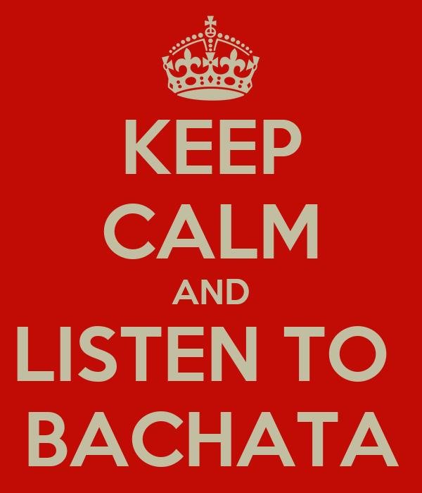 KEEP CALM AND LISTEN TO  BACHATA
