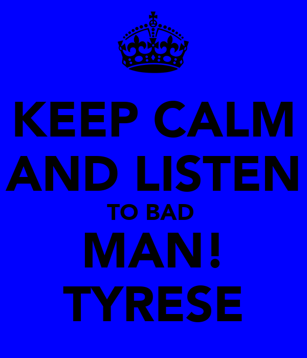 KEEP CALM AND LISTEN TO BAD  MAN! TYRESE