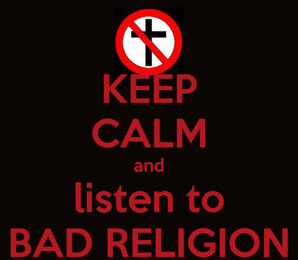 KEEP CALM and listen to BAD RELIGION