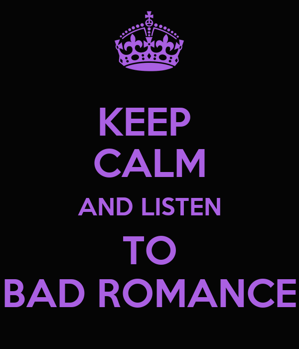 KEEP  CALM AND LISTEN TO BAD ROMANCE