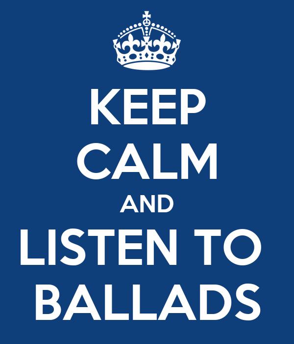 KEEP CALM AND LISTEN TO  BALLADS