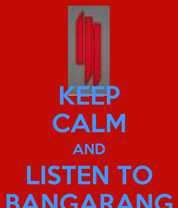 KEEP CALM AND LISTEN TO BANGARANG