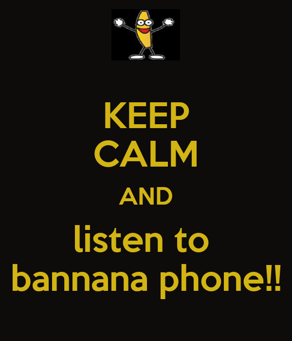 KEEP CALM AND listen to  bannana phone!!