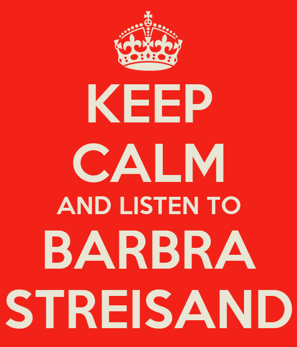 KEEP CALM AND LISTEN TO BARBRA STREISAND