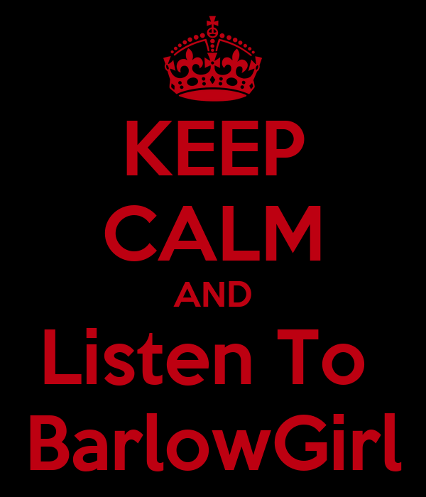KEEP CALM AND Listen To  BarlowGirl