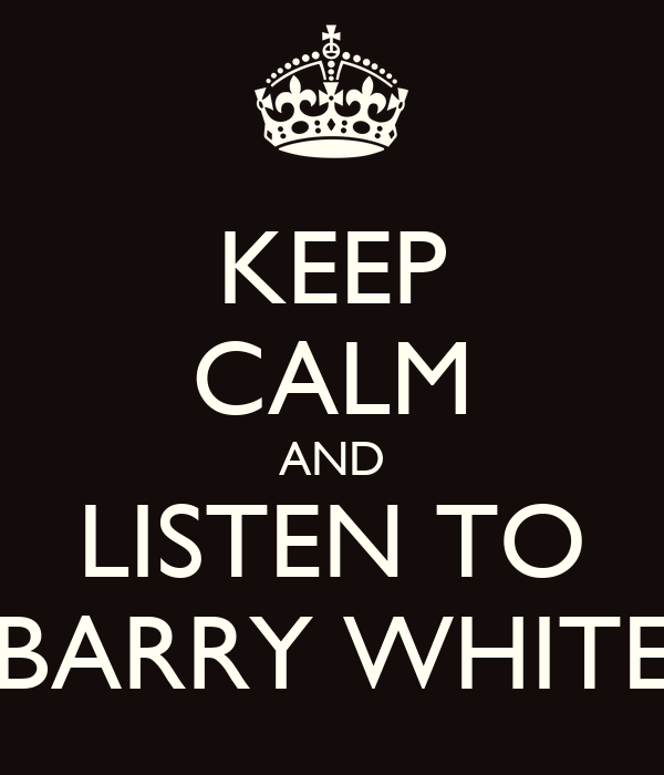 KEEP CALM AND LISTEN TO BARRY WHITE