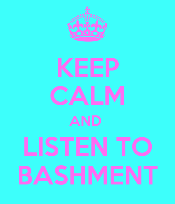 KEEP CALM AND  LISTEN TO BASHMENT