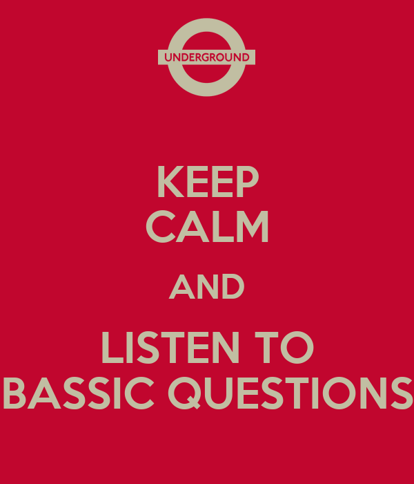 KEEP CALM AND LISTEN TO BASSIC QUESTIONS