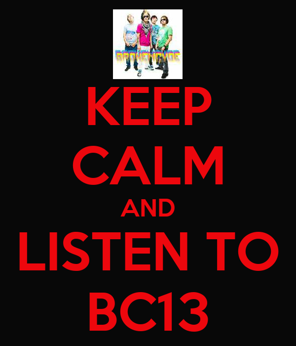 KEEP CALM AND LISTEN TO BC13