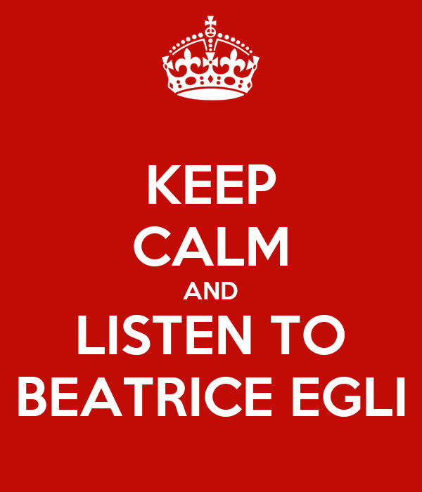 KEEP CALM AND LISTEN TO BEATRICE EGLI