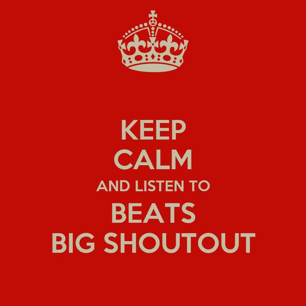 KEEP CALM AND LISTEN TO BEATS BIG SHOUTOUT