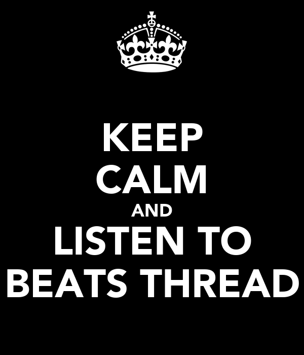 KEEP CALM AND LISTEN TO BEATS THREAD