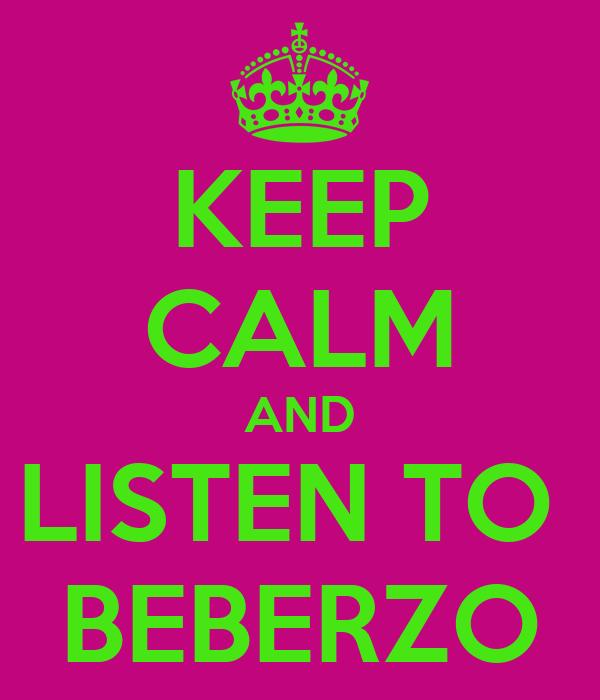 KEEP CALM AND LISTEN TO  BEBERZO