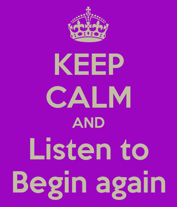 KEEP CALM AND Listen to Begin again