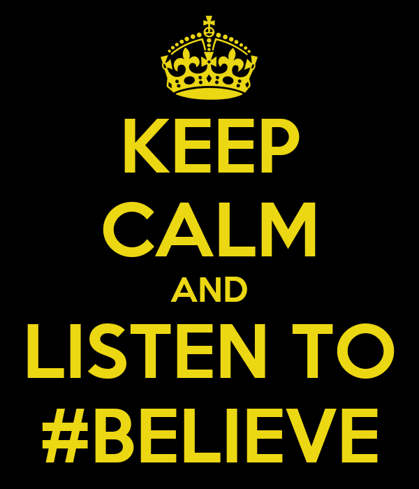 KEEP CALM AND LISTEN TO #BELIEVE