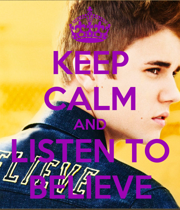 KEEP CALM AND LISTEN TO BELIEVE