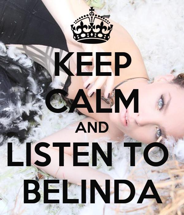 KEEP CALM AND LISTEN TO  BELINDA