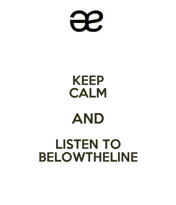 KEEP CALM AND LISTEN TO BELOWTHELINE