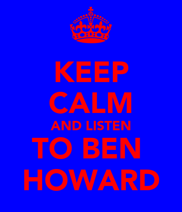 KEEP CALM AND LISTEN TO BEN  HOWARD