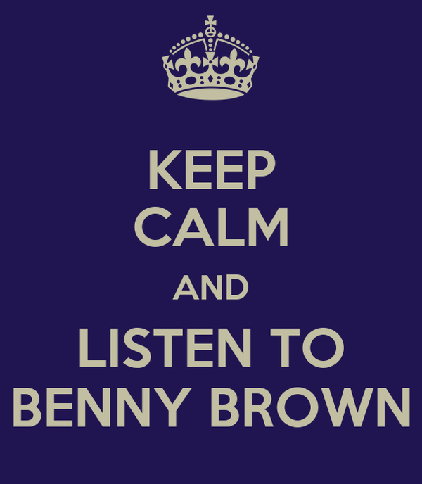 KEEP CALM AND LISTEN TO BENNY BROWN
