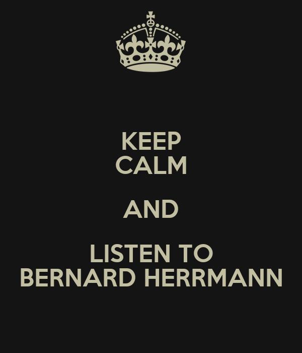 KEEP CALM AND LISTEN TO BERNARD HERRMANN