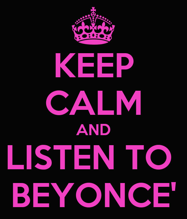 KEEP CALM AND LISTEN TO  BEYONCE'