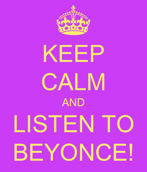 KEEP CALM AND LISTEN TO BEYONCE!