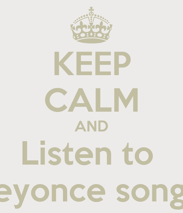 KEEP CALM AND Listen to  Beyonce songs