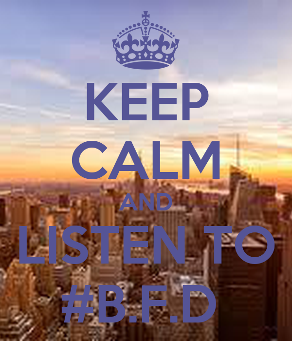 KEEP CALM AND LISTEN TO #B.F.D
